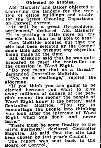 "City Council squabbled fiercely from time, at the least provocation. The Street Cleaning stable project provoked Ald. Miskelly who offered to fight Controller Sam McBride, but backed down. The site had been chosen the year before and for most of Council it was a ""done deal"". Toronto Star, Dec. 16, 1919"