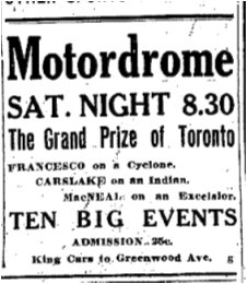 1915 July 15 Motordrome Sat. Night 8.30 The Grand Prize of Toronto FRANCESCO on a Cyclone. CARSLAKE on an Indian. MacNEAL on an Excelsior. TEN BIG EVENTS. ADMISSION 25c. King cars to Greenwood Ave. Toronto Star July 15 1915