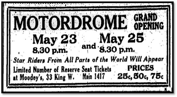 MOTORDROME GRAND OPENING May 23 8:30 p.m. and May 25 8:30 p.m. Star Riders From All Parts of the World Will Appear Limited Number of Reserve Seat Tickets at Moodey's, 33 King. W. Main 1417 PRICES 25c, 50c, 75c Toronto Star , May 20, 1914
