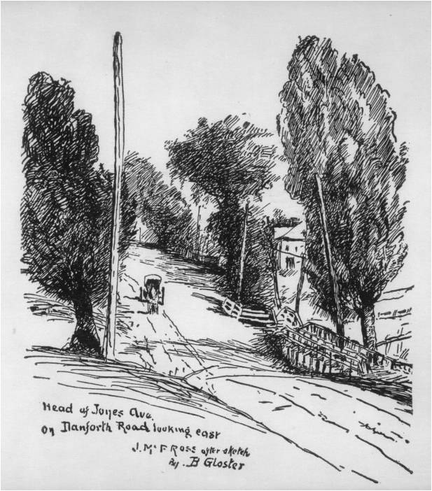 "From the Toronto Public Library. Line block on card,1920. Inscribed in the print, l.l.: Head of Jones Ave. / on Danforth Road looking east / J. McP ROSS after sketch The original artist was John McPherson Ross who lived in the area from 1863 to his death in the 1920s. His drawing was copied in by 1920 Joseph Bernard Gloster (1878-1948). Gloster's drawing was probably a proof for the line block in The Evening Telegram, Toronto, 23 December 1920, p. 10, illustrating Ross' article ""Danforth Ave. in Old Days""."