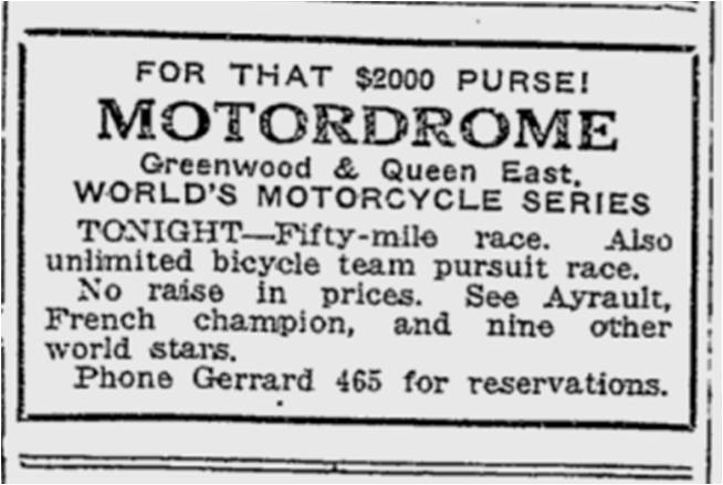 FOR THAT $2000 PURSE! MOTORDROME Greenwood & Queen East. WORLD'S MOTORCYCLE SERIES TONIGHT – Fifty-mile race. Also unlimited bicycle team pursuit race. No raise in prices. See Ayrault, French champion, and nine other world stars. Phone Gerrard 465 for reservations. Toronto World, July 15, 1914