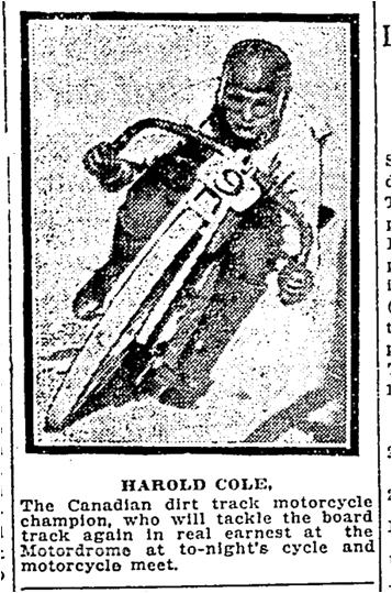 HAROLD COLE The Canadian dirt track motorcycle champion, who will tackle the board track again in real earnest at the Motordrome at to-night's cycle and motorcycle meet. Toronto Star May 29 1915